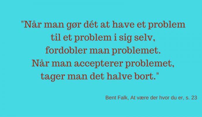 Når man gør det at have et problem til et problem i sig selv, fordobler man problemer. Når man accepterer problemet tager man det halve bort.