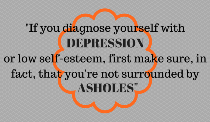 """If you diagnose yourself with depression or low self-esteem, first make sure, in fact, that you're not surrounded by asholes"