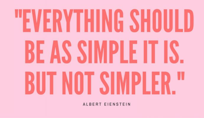 Everything should be as simple as it is. But not simpler. Albert Einstein