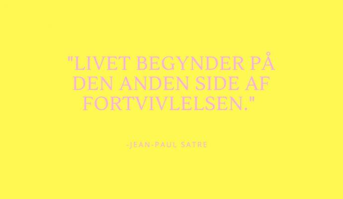 """""""Livet begynder på den anden siden af fortvivselen,"""" Jean Paul Satre"""