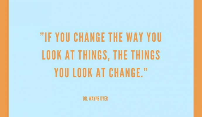 If you change the way you look at things, the things you look at change. Wayne Dyer