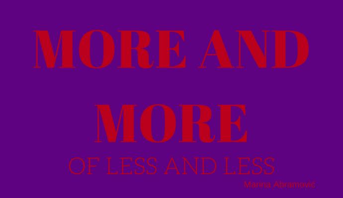 More and more of less and less, Marina Abramivovic