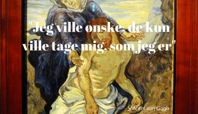 Jeg ville ønske, de ville kun tage mig som jeg er. Vincent van Gogh