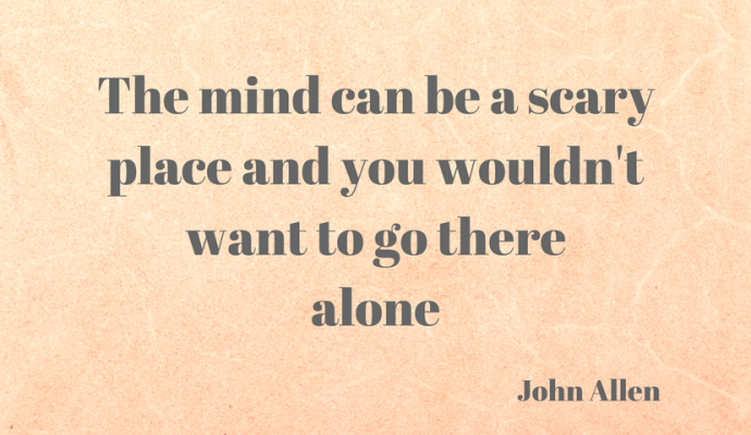 The mind can be a scary place and you wouldn't want to go there alone, John Allen