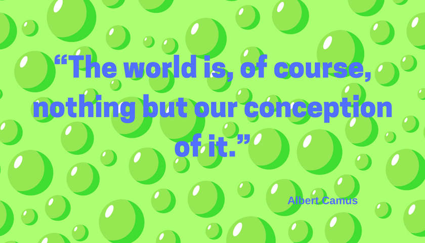 """""""The world is, of course, nothing but our conception of it."""" Albert camus"""