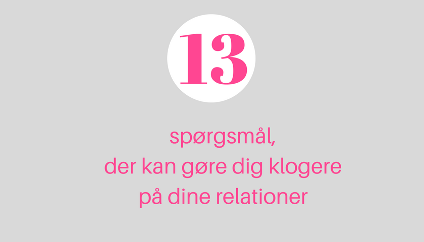 13 spørgsmål, der kan gøre dig klogere på dine relationer