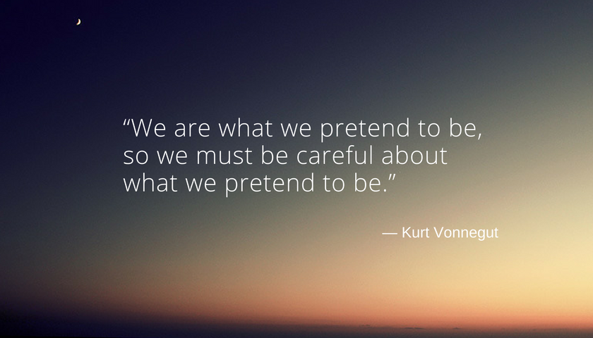 """""""We are what we pretend to be, so we must be careful about what we pretend to be."""" Kurt Wonnegut"""