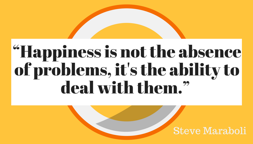 Happiness is not the absence of problems, it's the ability to deal with them, Steve Maraboli