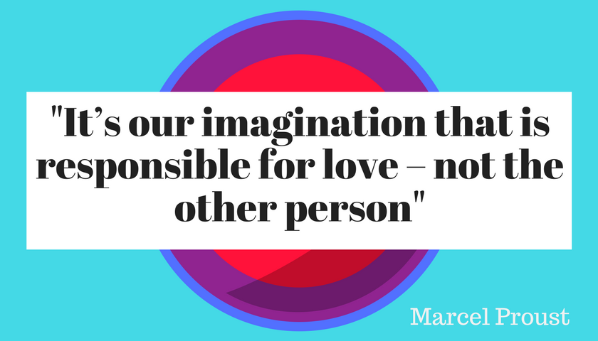 'It's our imagination that is responsible for love – not the other person'  Marcel Proust