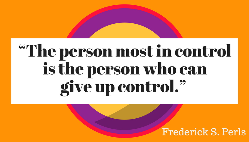 """""""The person most in control is the person who can give up control."""""""