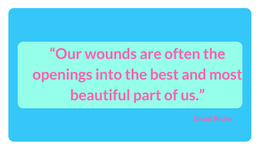 """""""Our wounds are often the openings into the best and most beautiful part of us."""" david richo"""