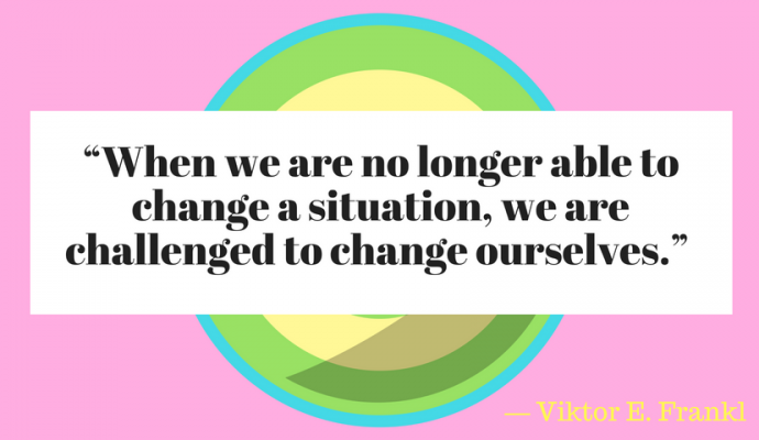 """When we are no longer able to change a situation, we are challenged to change ourselves."" ― Viktor E. Frankl,"