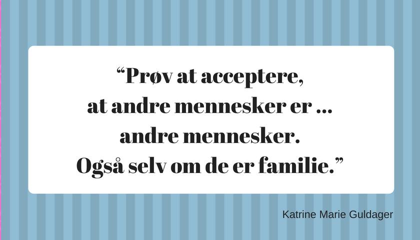 """Prøv at acceptere, at andre mennesker er ... andre mennesker. Også selv om de er familie."""""""