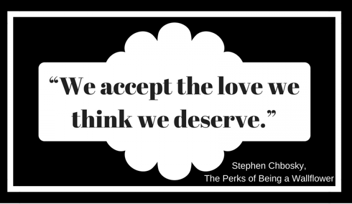 """We accept the love we think we deserve."" ― Stephen Chbosky, The Perks of Being a Wallflower"