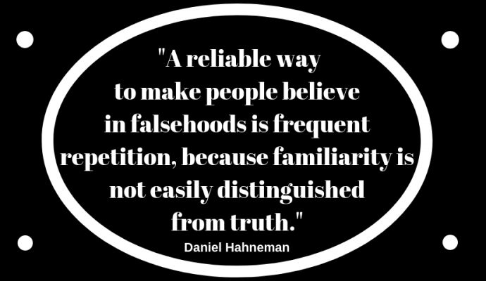 Daniel Hahneman: A reliable way to make people believe in falsehoods is frequent repetition, because familiarity is not easily distinguished from truth.