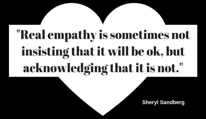 """Real empathy is sometimes not insisting that it will be ok, but acknowledging that it is not."""