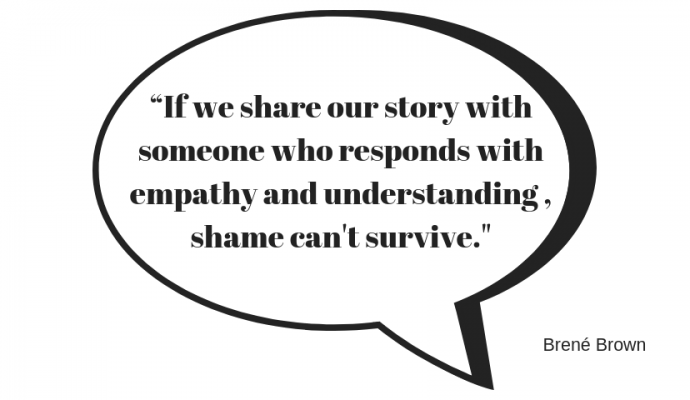 """If we share our story with someone who responds with empathy and understanding , shame can't survive."""